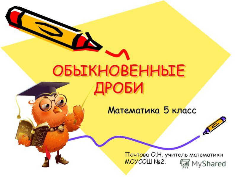 ОБЫКНОВЕННЫЕ ДРОБИ Математика 5 класс Почтова О.Н. учитель математики МОУСОШ 2.