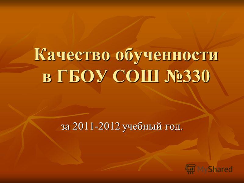 Качество обученности в ГБОУ СОШ 330 за 2011-2012 учебный год.