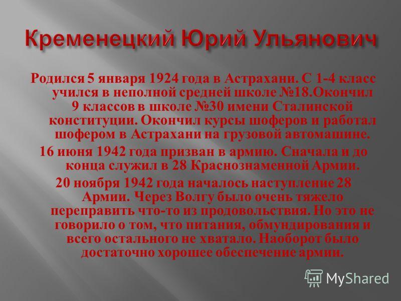 Родился 5 января 1924 года в Астрахани. С 1-4 класс учился в неполной средней школе 18. Окончил 9 классов в школе 30 имени Сталинской конституции. Окончил курсы шоферов и работал шофером в Астрахани на грузовой автомашине. 16 июня 1942 года призван в
