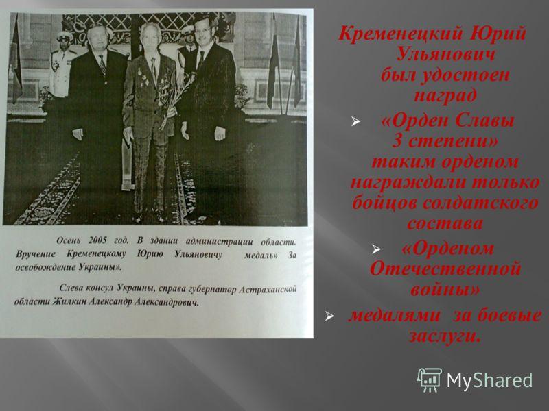 Кременецкий Юрий Ульянович был удостоен наград « Орден Славы 3 степени » таким орденом награждали только бойцов солдатского состава « Орденом Отечественной войны » медалями за боевые заслуги.