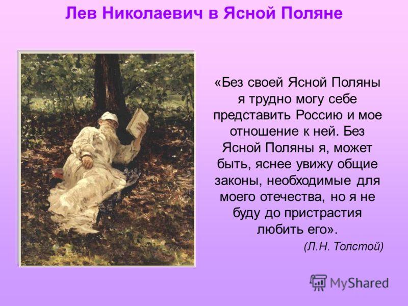 Лев Николаевич в Ясной Поляне «Без своей Ясной Поляны я трудно могу себе представить Россию и мое отношение к ней. Без Ясной Поляны я, может быть, яснее увижу общие законы, необходимые для моего отечества, но я не буду до пристрастия любить его». (Л.