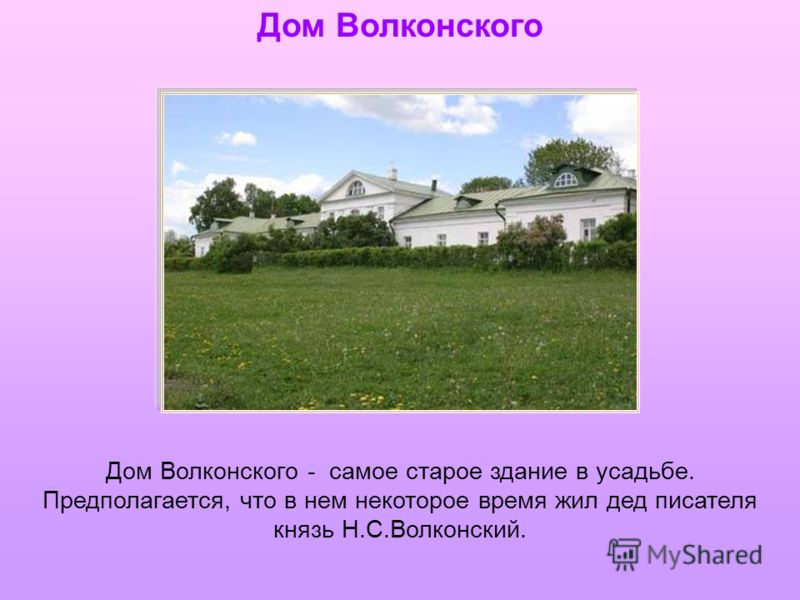 Дом Волконского Дом Волконского - самое старое здание в усадьбе. Предполагается, что в нем некоторое время жил дед писателя князь Н.С.Волконский.