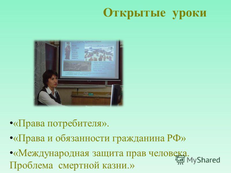 Открытые уроки «Права потребителя». «Права и обязанности гражданина РФ» «Международная защита прав человека. Проблема смертной казни.»