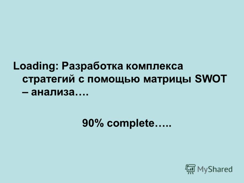 Loading: Разработка комплекса стратегий с помощью матрицы SWOT – анализа…. 90% complete…..