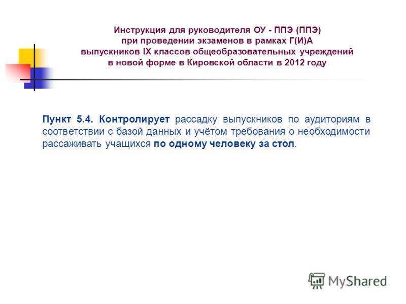 Инструкция для руководителя ОУ - ППЭ (ППЭ) при проведении экзаменов в рамках Г(И)А выпускников IX классов общеобразовательных учреждений в новой форме в Кировской области в 2012 году Пункт 5.4. Контролирует рассадку выпускников по аудиториям в соотве