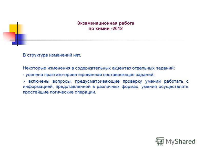 Экзаменационная работа по химии -2012 В структуре изменений нет. Некоторые изменения в содержательных акцентах отдельных заданий: - усилена практико-ориентированная составляющая заданий; - - включены вопросы, предусматривающие проверку умений работат