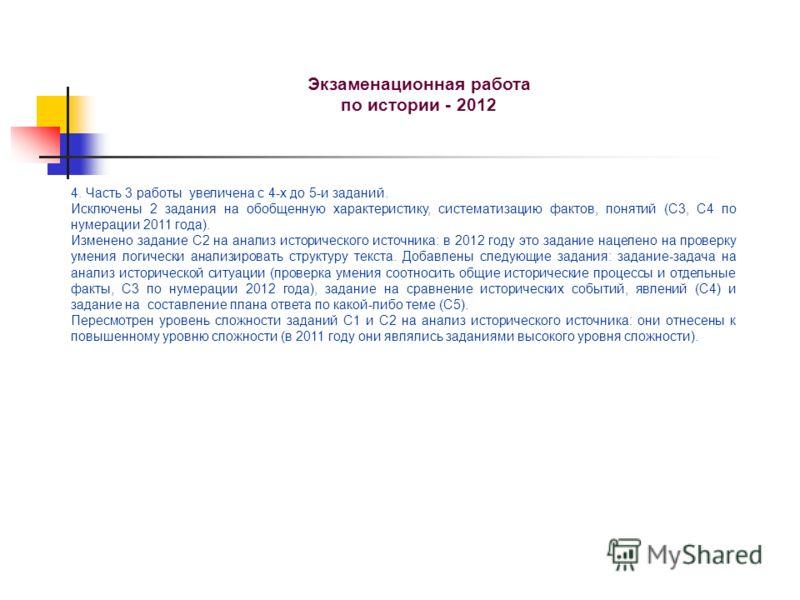 Экзаменационная работа по истории - 2012 4. Часть 3 работы увеличена с 4-х до 5-и заданий. Исключены 2 задания на обобщенную характеристику, систематизацию фактов, понятий (С3, С4 по нумерации 2011 года). Изменено задание С2 на анализ исторического и