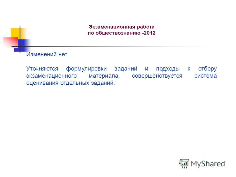 Экзаменационная работа по обществознанию -2012 Изменений нет. Уточняются формулировки заданий и подходы к отбору экзаменационного материала, совершенствуется система оценивания отдельных заданий.