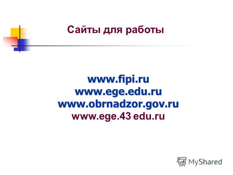 www.fipi.ru www.ege.edu.ru www.obrnadzor.gov.ru www.fipi.ru www.ege.edu.ru www.obrnadzor.gov.ru www.ege.43 edu.ru Сайты для работы