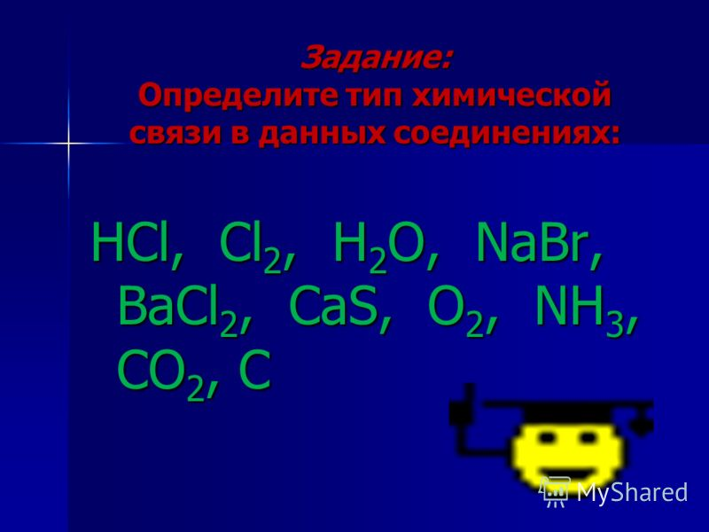 Задание: Определите тип химической связи в данных соединениях: HCl, Cl 2, H 2 O, NaBr, BaCl 2, CaS, O 2, NH 3, CO 2, C