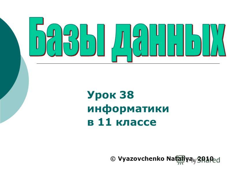 Урок 38 информатики в 11 классе © Vyazovchenko Nataliya, 2010