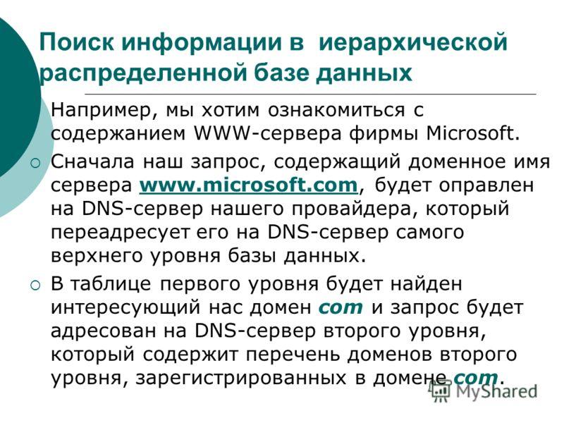 Поиск информации в иерархической распределенной базе данных Например, мы хотим ознакомиться с содержанием WWW-сервера фирмы Microsoft. Сначала наш запрос, содержащий доменное имя сервера www.microsoft.com, будет оправлен на DNS-сервер нашего провайде