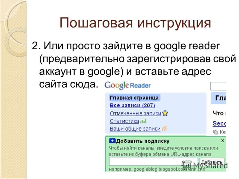 Пошаговая инструкция 2. Или просто зайдите в google reader (предварительно зарегистрировав свой аккаунт в google) и вставьте адрес сайта сюда.