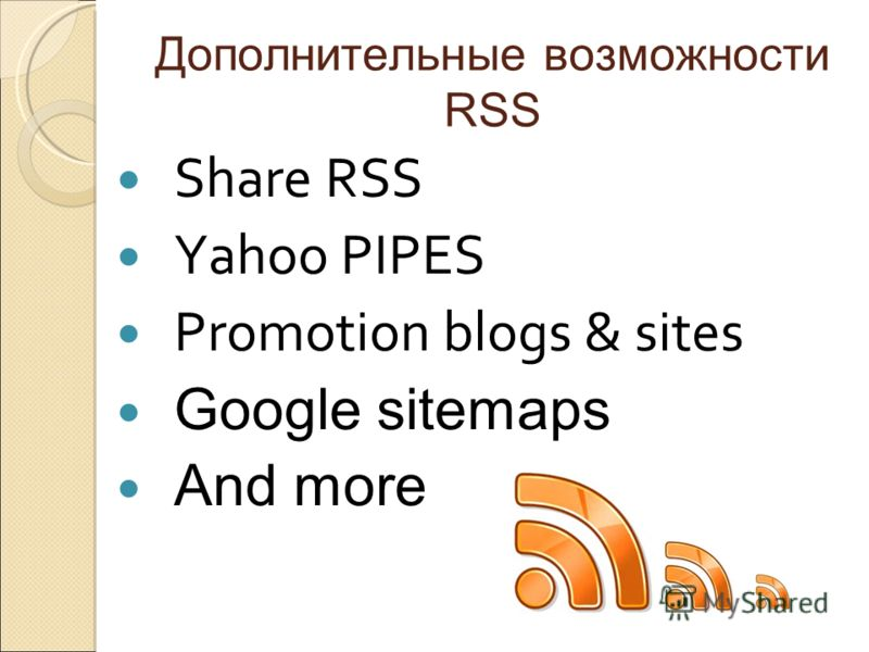 Дополнительные возможности RSS Share RSS Yahoo PIPES Promotion blogs & sites Google sitemaps And more