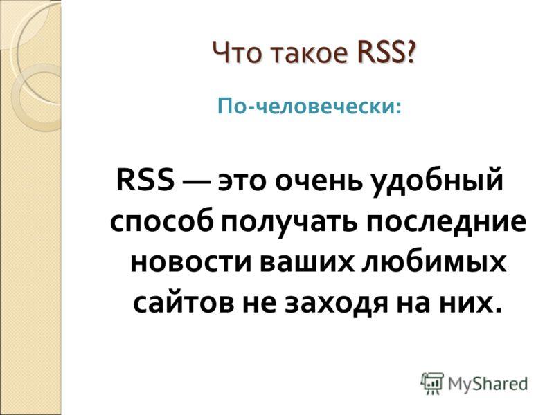 Что такое RSS? По-человечески: RSS это очень удобный способ получать последние новости ваших любимых сайтов не заходя на них.