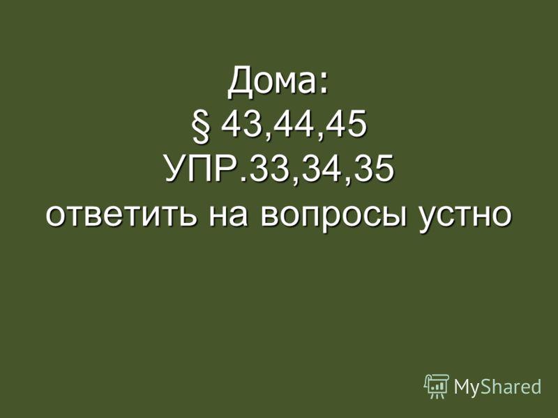 Дома: § 43,44,45 УПР.33,34,35 ответить на вопросы устно