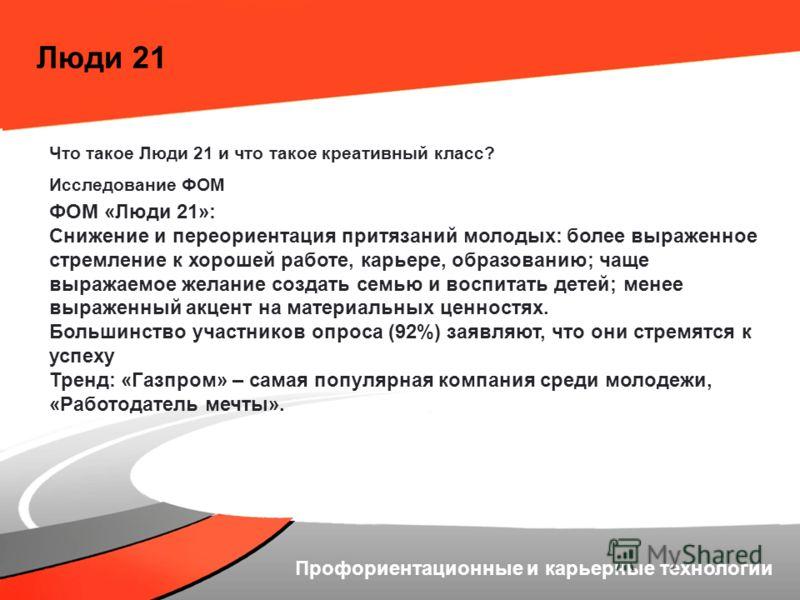 Люди 21 Что такое Люди 21 и что такое креативный класс? Исследование ФОМ ФОМ «Люди 21»: Снижение и переориентация притязаний молодых: более выраженное стремление к хорошей работе, карьере, образованию; чаще выражаемое желание создать семью и воспитат
