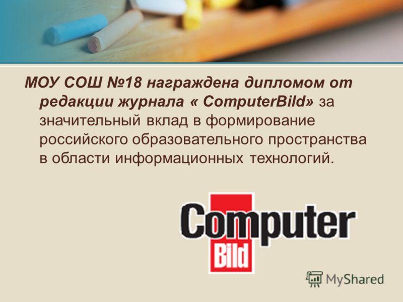 МОУ СОШ 18 награждена дипломом от редакции журнала « СomputerBild» за значительный вклад в формирование российского образовательного пространства в области информационных технологий.