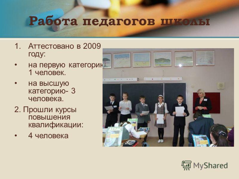Работа педагогов школы 1. 1.Аттестовано в 2009 году: на первую категорию- 1 человек. на высшую категорию- 3 человека. 2. Прошли курсы повышения квалификации: 4 человека