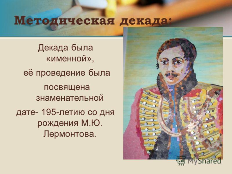 Методическая декада: Декада была «именной», её проведение была посвящена знаменательной дате- 195-летию со дня рождения М.Ю. Лермонтова.