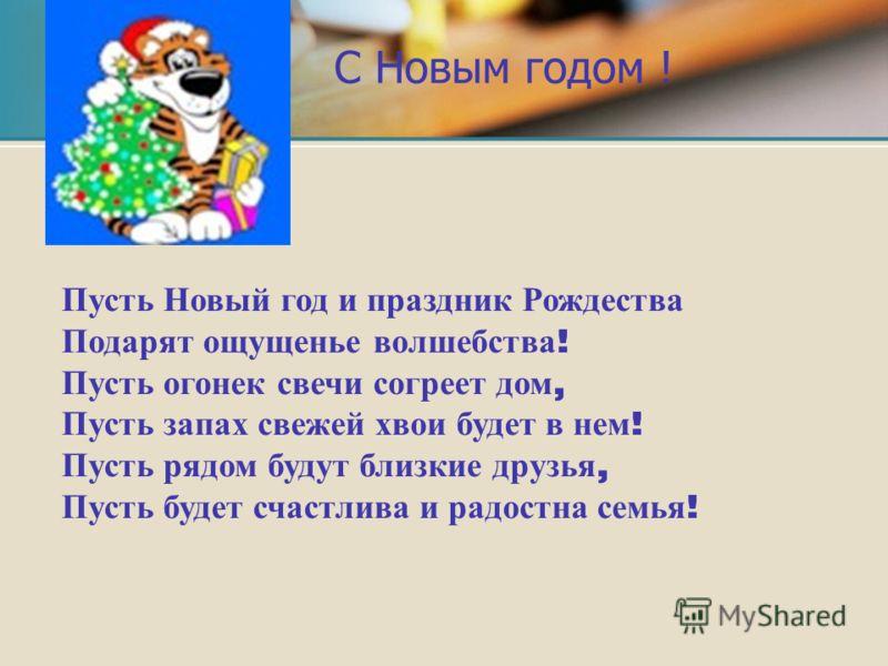 Пусть Новый год и праздник Рождества Подарят ощущенье волшебства ! Пусть огонек свечи согреет дом, Пусть запах свежей хвои будет в нем ! Пусть рядом будут близкие друзья, Пусть будет счастлива и радостна семья ! С Новым годом !
