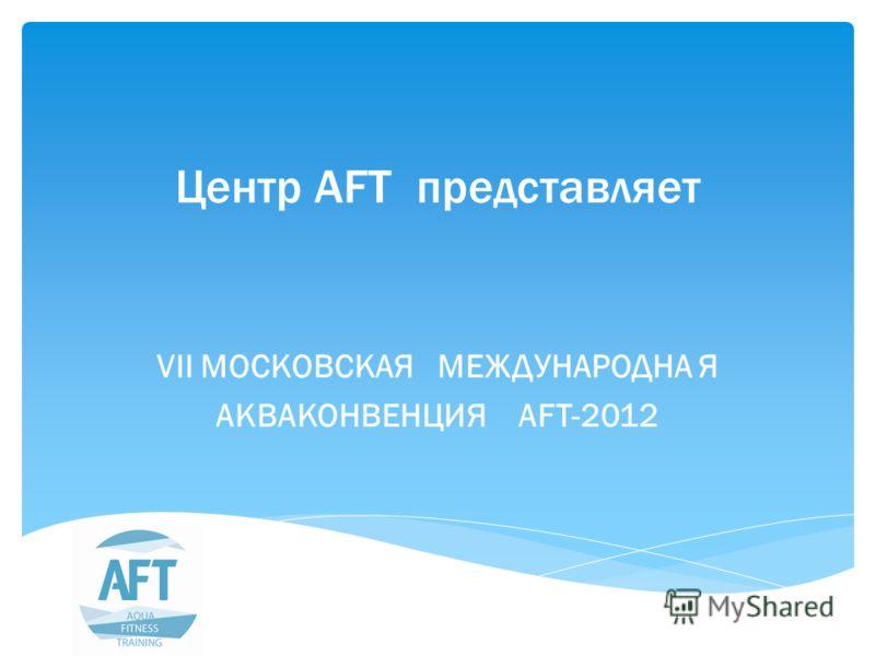 Центр AFT представляет VII МОСКОВСКАЯ МЕЖДУНАРОДНА Я АКВАКОНВЕНЦИЯ AFT-2012