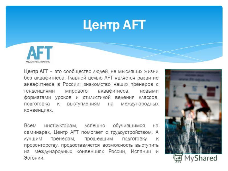 Центр AFT – это сообщество людей, не мыслящих жизни без аквафитнеса. Главной целью AFT является развитие аквафитнеса в России: знакомство наших тренеров с тенденциями мирового аквафитнеса, новыми форматами уроков и стилистикой ведения классов, подгот