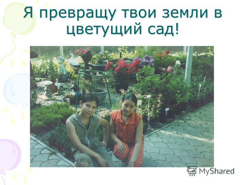 Я превращу твои земли в цветущий сад!