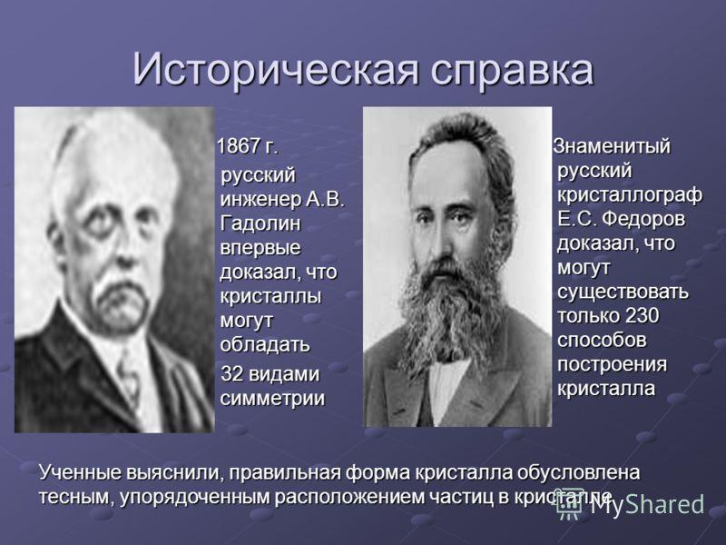 Историческая справка 1867 г. 1867 г. русский инженер А.В. Гадолин впервые доказал, что кристаллы могут обладать русский инженер А.В. Гадолин впервые доказал, что кристаллы могут обладать 32 видами симметрии 32 видами симметрии Знаменитый русский крис