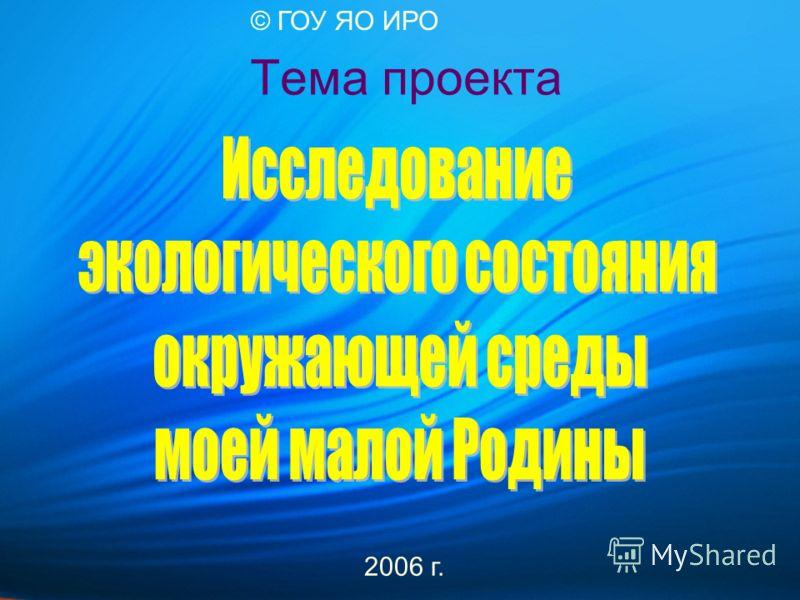 Тема проекта 2006 г. © ГОУ ЯО ИРО