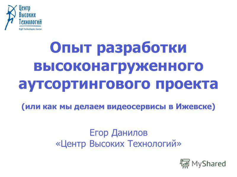 Опыт разработки высоконагруженного аутсортингового проекта (или как мы делаем видеосервисы в Ижевске) Егор Данилов «Центр Высоких Технологий»