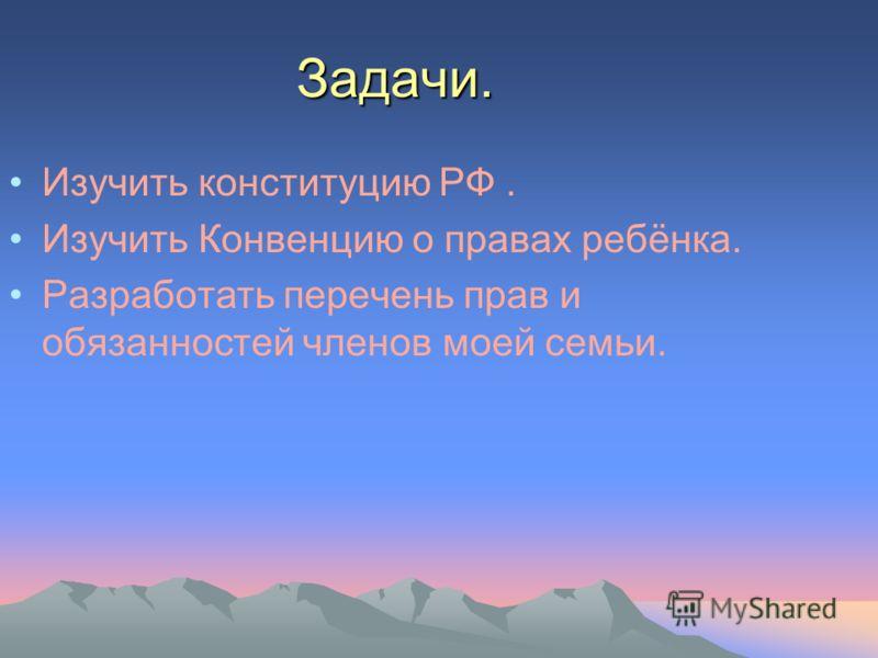 Задачи. Изучить конституцию РФ. Изучить Конвенцию о правах ребёнка. Разработать перечень прав и обязанностей членов моей семьи.