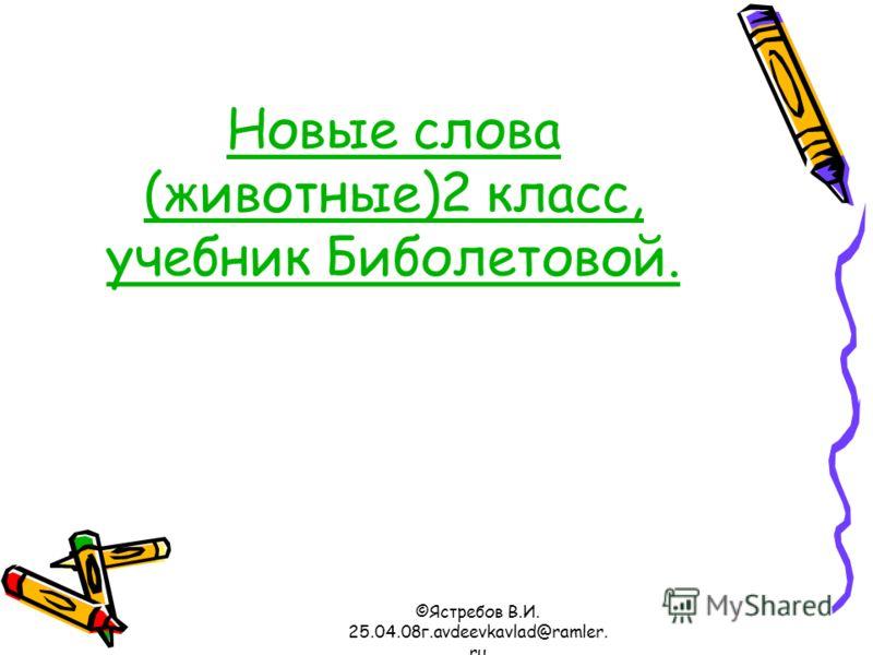 ©Ястребов В.И. 25.04.08г.avdeevkavlad@ramler. ru Новые слова (животные)2 класс, учебник Биболетовой.