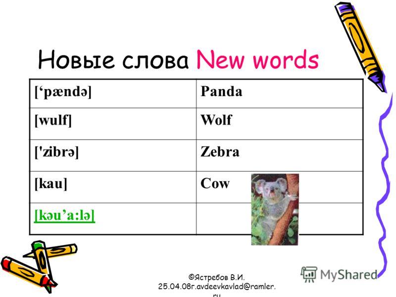 ©Ястребов В.И. 25.04.08г.avdeevkavlad@ramler. ru Новые слова New words [pændә]Panda [wulf]Wolf ['zibrә]Zebra [kau]Cow [kәua:lә]