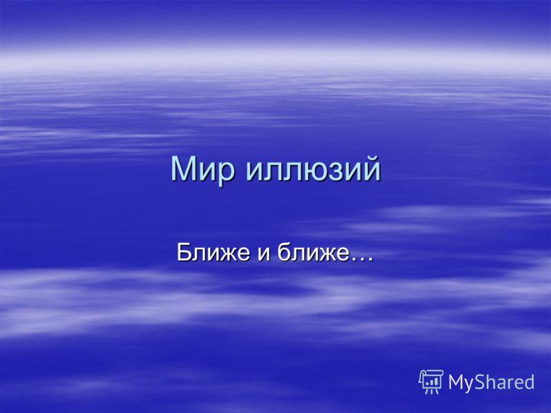 Мир иллюзий Ближе и ближе…