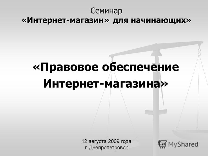 Семинар «Интернет-магазин» для начинающих» «Правовое обеспечение Интернет-магазина» 12 августа 2009 года г. Днепропетровск