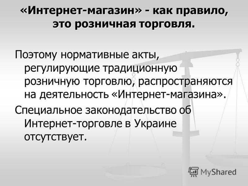 «Интернет-магазин» - как правило, это розничная торговля. Поэтому нормативные акты, регулирующие традиционную розничную торговлю, распространяются на деятельность «Интернет-магазина». Специальное законодательство об Интернет-торговле в Украине отсутс