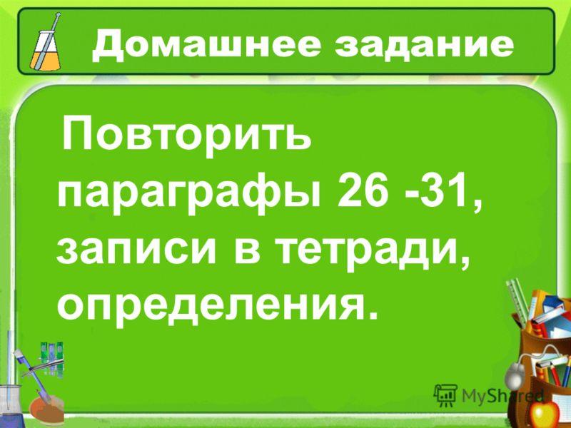 Домашнее задание Повторить параграфы 26 -31, записи в тетради, определения.