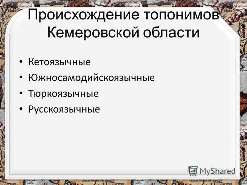 Происхождение топонимов Кемеровской области Кетоязычные Южносамодийскоязычные Тюркоязычные Русскоязычные