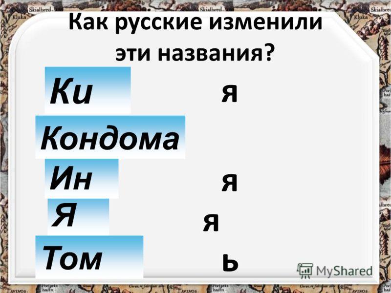 Как русские изменили эти названия? Ки Том Я Кондил Ин я Кондома я я ь