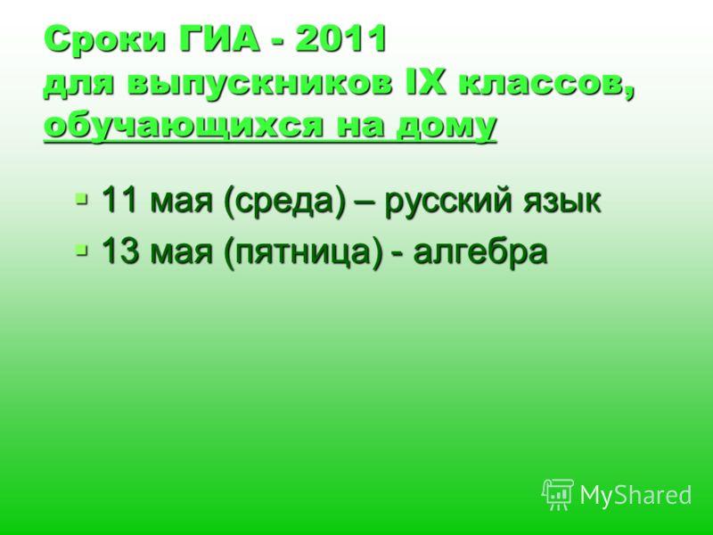 Сроки ГИА - 2011 для выпускников IX классов, обучающихся на дому 11 мая (среда) – русский язык 11 мая (среда) – русский язык 13 мая (пятница) - алгебра 13 мая (пятница) - алгебра