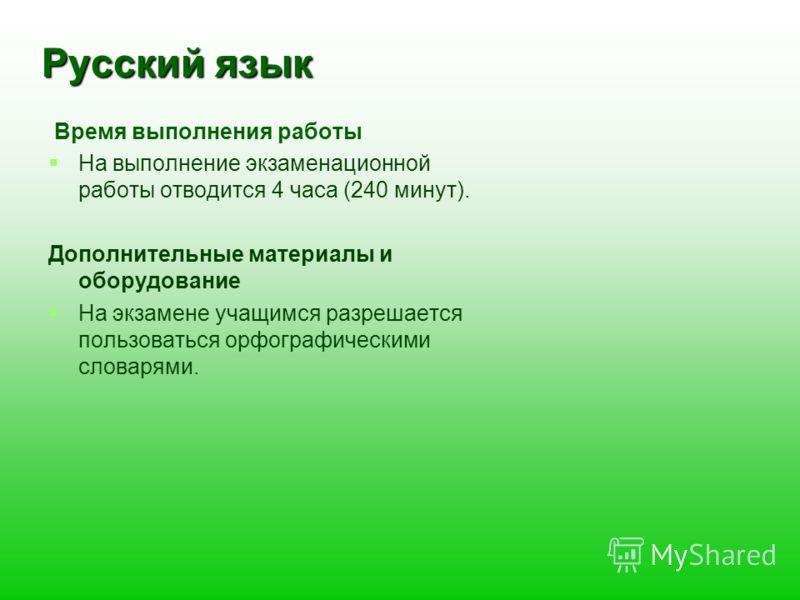 Русский язык Время выполнения работы На выполнение экзаменационной работы отводится 4 часа (240 минут). Дополнительные материалы и оборудование На экзамене учащимся разрешается пользоваться орфографическими словарями.