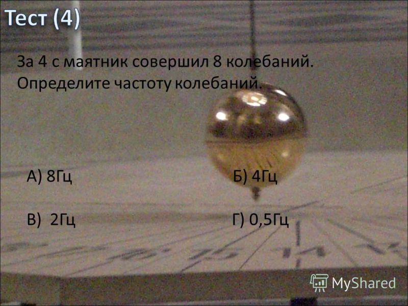 За 4 с маятник совершил 8 колебаний. Определите частоту колебаний. А) 8Гц Б) 4Гц В) 2Гц Г) 0,5Гц