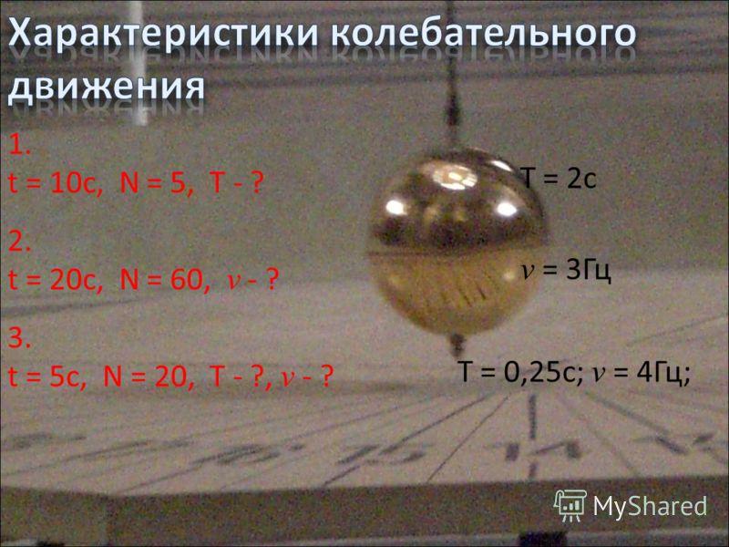 1. t = 10c, N = 5, T - ? 2. t = 20c, N = 60, v - ? 3. t = 5c, N = 20, T - ?, v - ? T = 2c v = 3Гц T = 0,25c; v = 4Гц;