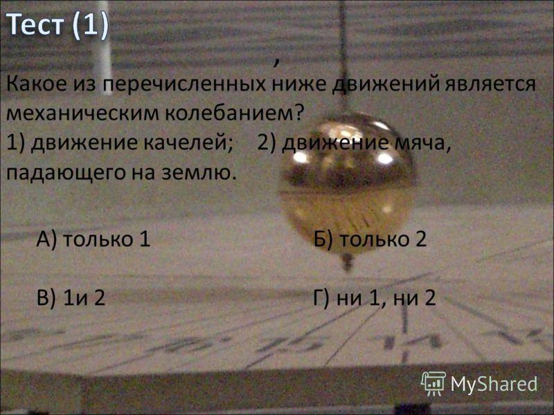 Какое из перечисленных ниже движений является механическим колебанием? 1) движение качелей; 2) движение мяча, падающего на землю. А) только 1 Б) только 2 В) 1и 2 Г) ни 1, ни 2,