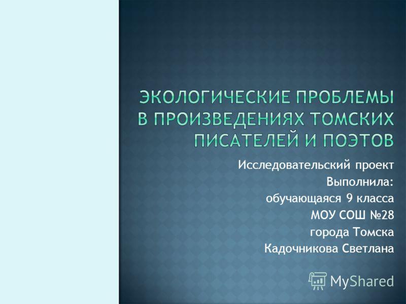 Исследовательский проект Выполнила: обучающаяся 9 класса МОУ СОШ 28 города Томска Кадочникова Светлана