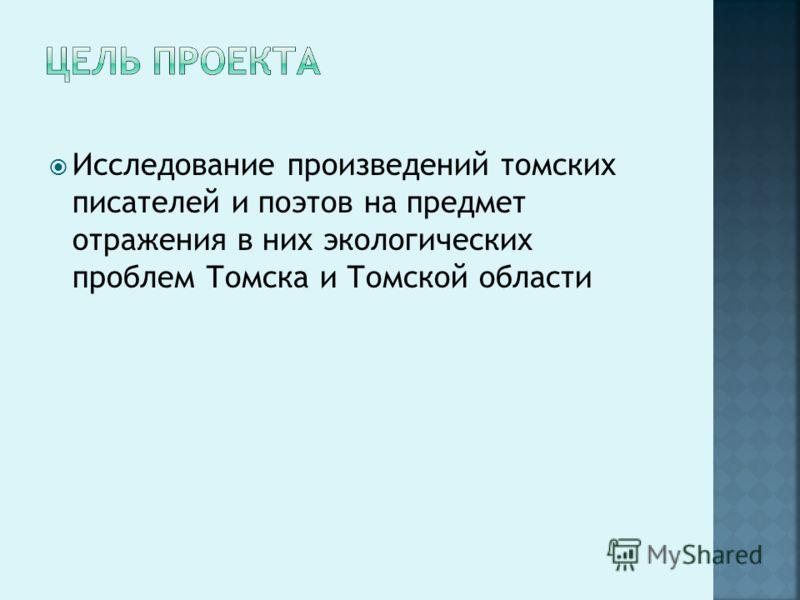 Исследование произведений томских писателей и поэтов на предмет отражения в них экологических проблем Томска и Томской области