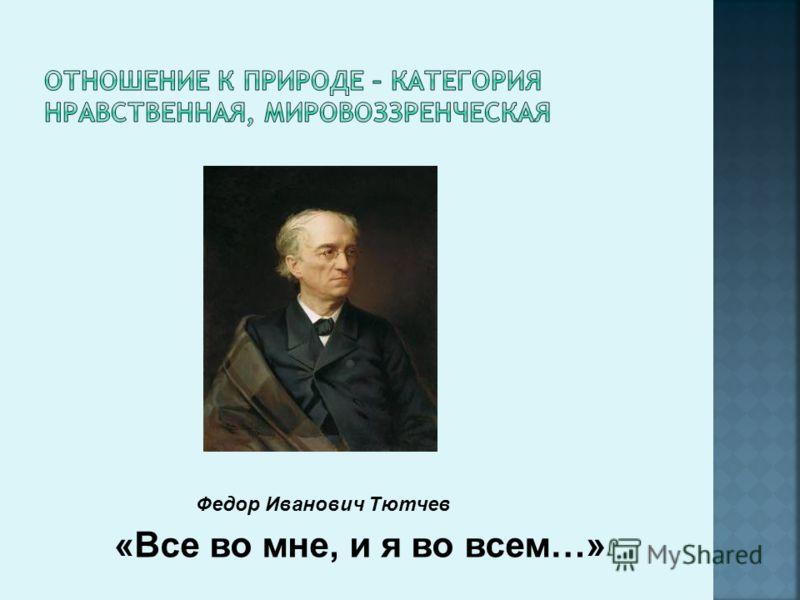 «Все во мне, и я во всем…» Федор Иванович Тютчев