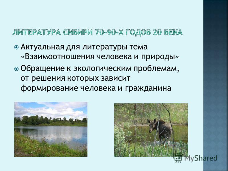 Актуальная для литературы тема «Взаимоотношения человека и природы» Обращение к экологическим проблемам, от решения которых зависит формирование человека и гражданина