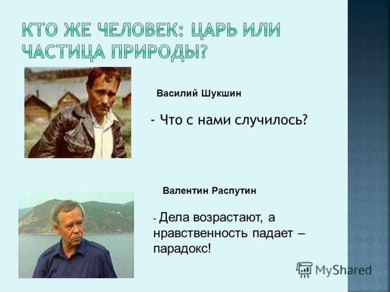 - Что с нами случилось? - Дела возрастают, а нравственность падает – парадокс! Василий Шукшин Валентин Распутин